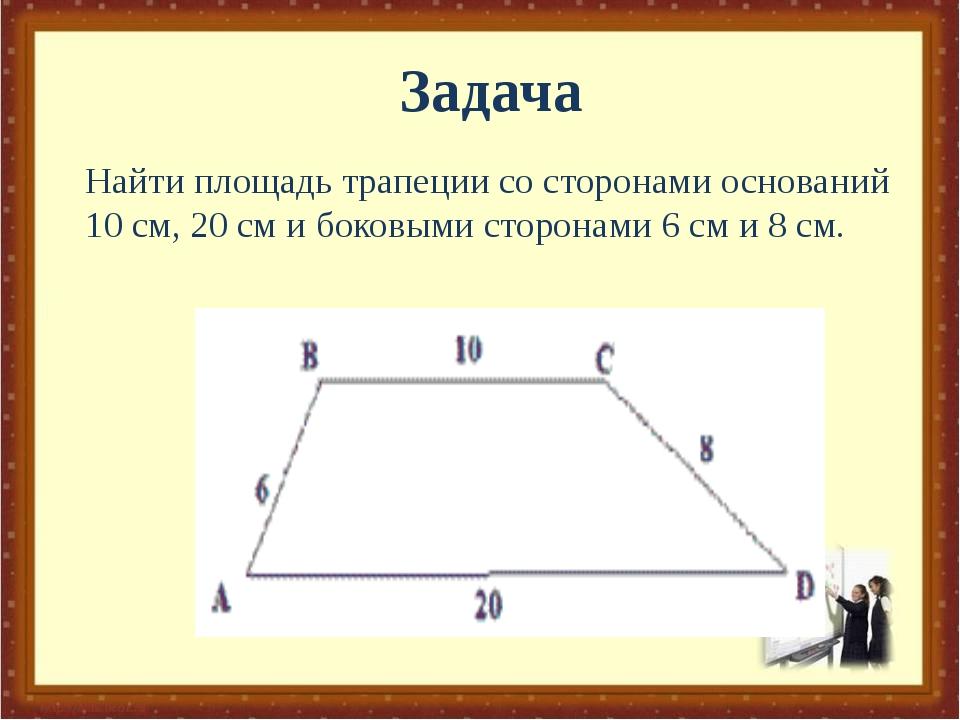 Найти площадь трапеции со сторонами оснований 10 см, 20 см и боковыми сторона...
