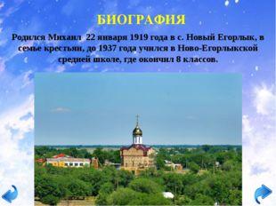 БИОГРАФИЯ Родился Михаил 22 января 1919 года в с. Новый Егорлык, в семье крес