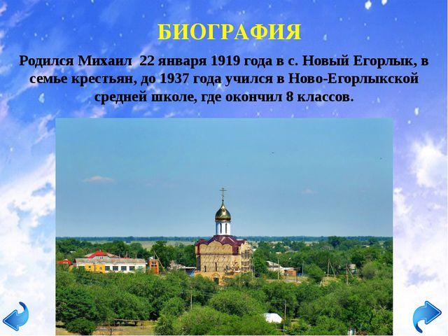 БИОГРАФИЯ Родился Михаил 22 января 1919 года в с. Новый Егорлык, в семье крес...