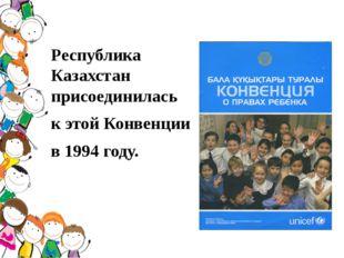 Республика Казахстан присоединилась к этой Конвенции в 1994 году.