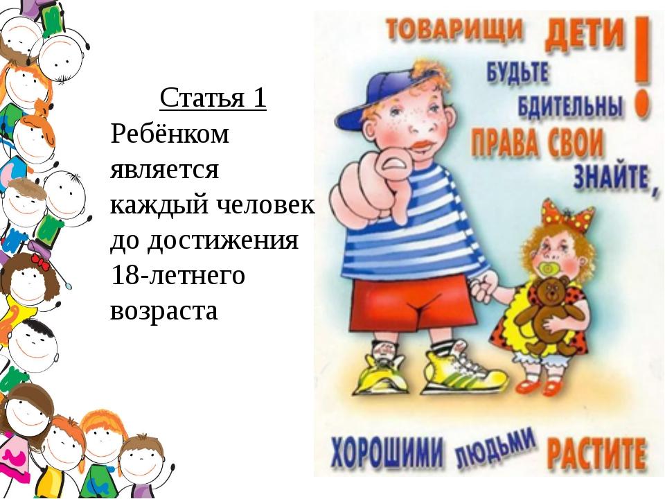 Статья 1 Ребёнком является каждый человек до достижения 18-летнего возраста