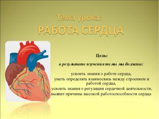 Цель: в результате изучения темы мы должны: усвоить знания о работе сердца,