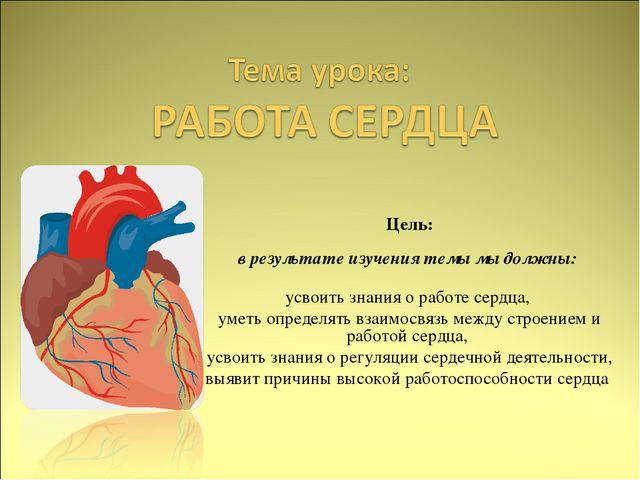 Цель: в результате изучения темы мы должны: усвоить знания о работе сердца,...