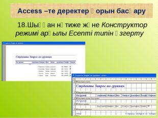 18.Шыққан нәтиже және Конструктор режимі арқылы Есепті типін өзгерту Access