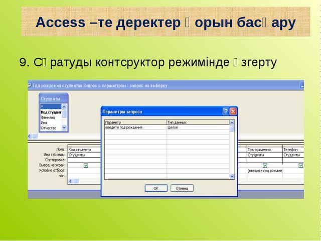 9. Сұратуды контсруктор режимінде өзгерту Access –те деректер қорын басқару