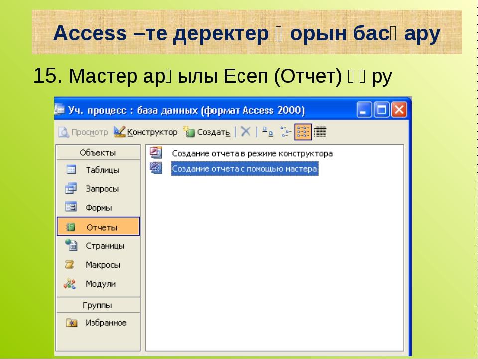 15. Мастер арқылы Есеп (Отчет) құру Access –те деректер қорын басқару