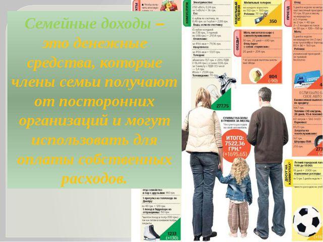 Семейные доходы – это денежные средства, которые члены семьи получают от пост...