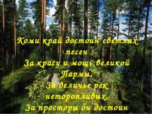 Коми край достоин светлых песен За красу и мощь великой Пармы, За величье рек