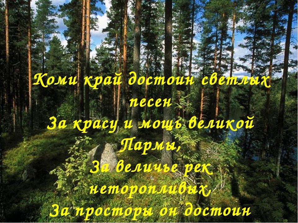 Коми край достоин светлых песен За красу и мощь великой Пармы, За величье рек...