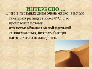 ИНТЕРЕСНО… …что в пустынях днем очень жарко, а ночью температура падает ниже