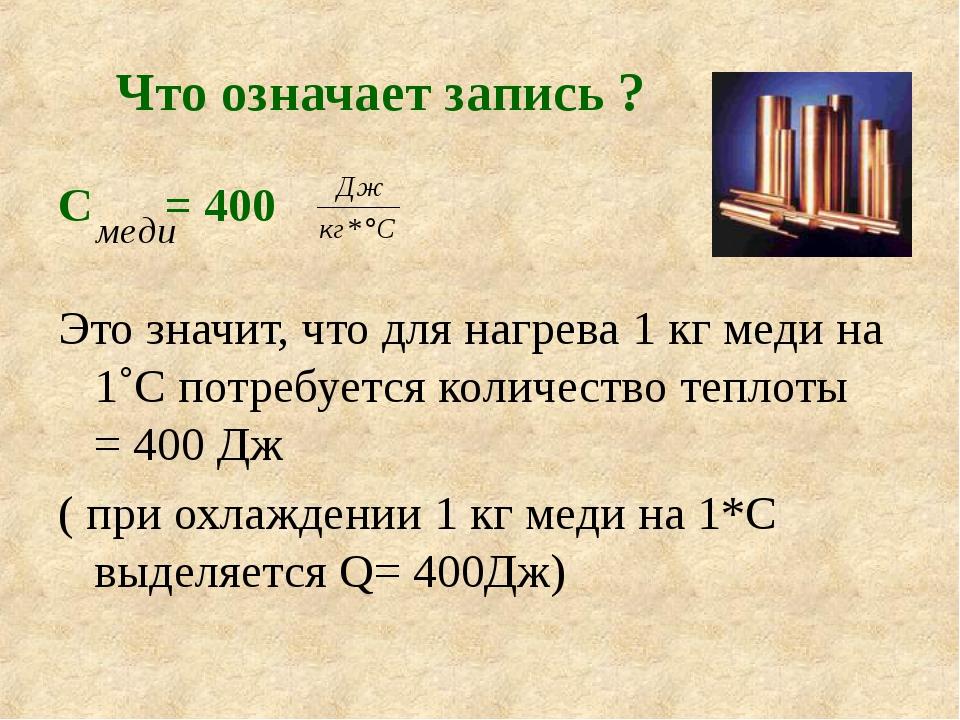 Что означает запись ? С = 400 Это значит, что для нагрева 1 кг меди на 1˚С по...