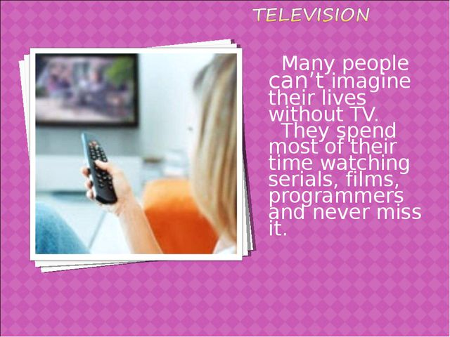 Many people can't imagine their lives without TV. They spend most of their t...