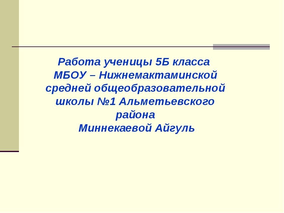 Работа ученицы 5Б класса МБОУ – Нижнемактаминской средней общеобразовательной...