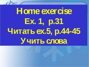 Home exercise Ex. 1, р.31 Читать ex.5, p.44-45 Учить слова