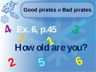 Good pirates и Bad pirates. Ex. 6, p.45 How old are you? 5 2 3 4 1 6 7