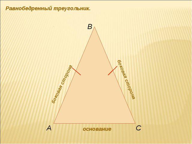 Равнобедренный треугольник. основание боковая сторона боковая сторона А В С