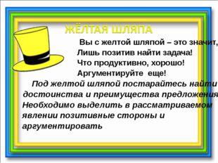 Вы с желтой шляпой – это значит, Лишь позитив найти задача! Что продуктивно,