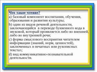 Что такое чтение? a) базовый компонент воспитания, обучения, образования и р