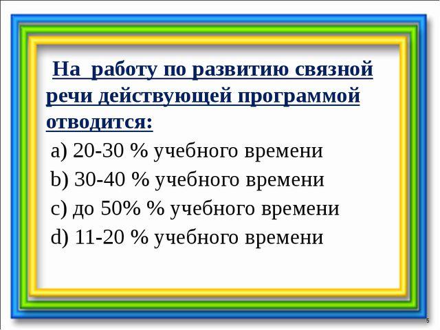 На работу по развитию связной речи действующей программой отводится: a) 20-3...