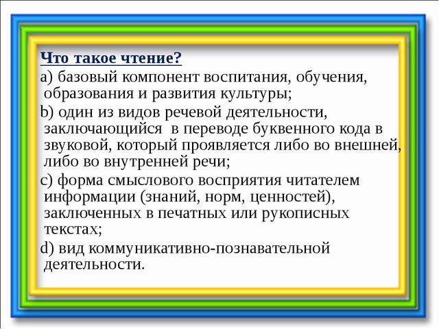 Что такое чтение? a) базовый компонент воспитания, обучения, образования и р...