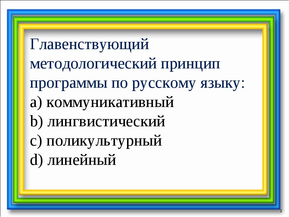 * Главенствующий методологический принцип программы по русскому языку: a) ком...