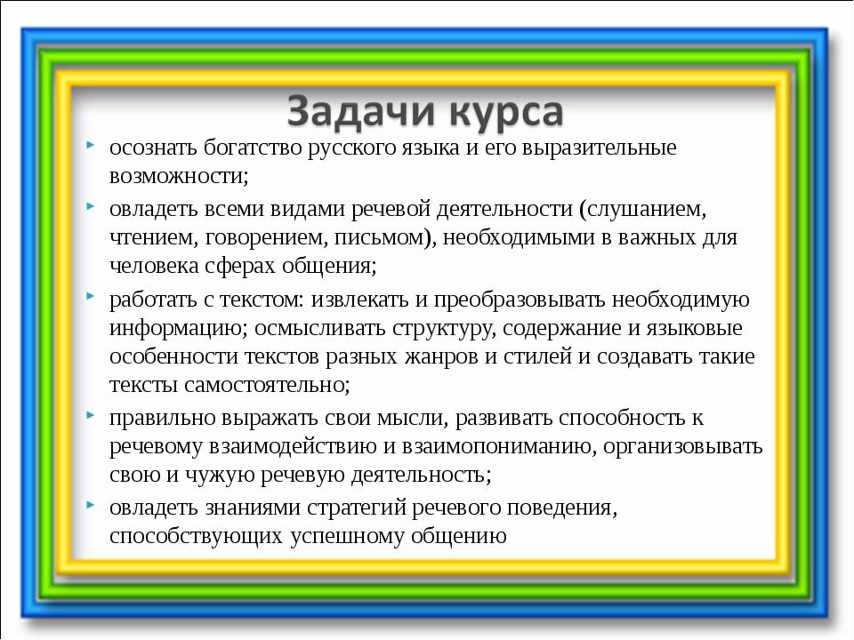осознать богатство русского языка и его выразительные возможности; овладеть в...