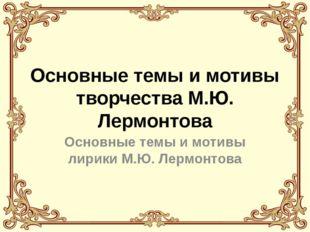 Основные темы и мотивы творчества М.Ю. Лермонтова Основные темы и мотивы лири