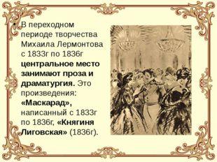 В переходном периоде творчества Михаила Лермонтова с 1833г по 1836г центральн