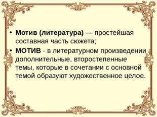 Мотив (литература)— простейшая составная часть сюжета; МОТИВ - в литературно