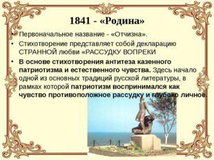 1841 - «Родина» Первоначальное название - «Отчизна». Стихотворение представля