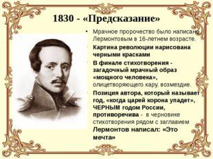 1830 - «Предсказание» Мрачное пророчество было написано Лермонтовым в 16-летн
