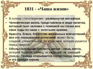 1831 - «Чаша жизни» В основе стихотворения - развернутая метафора. Человеческ