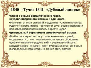 1840- «Тучи» 1841- «Дубовый листок» Стихи о судьбе романтического героя, неу