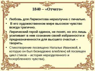 1840 – «Отчего» Любовь для Лермонтова неразлучна с печалью. В его художествен