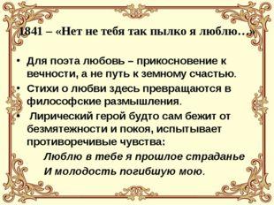 1841 – «Нет не тебя так пылко я люблю…» Для поэта любовь – прикосновение к ве