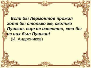 Если бы Лермонтов прожил хотя бы столько же, сколько Пушкин, еще не известно
