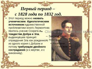 Первый период – с 1828 года по 1832 год. Этот период можно назвать ученически