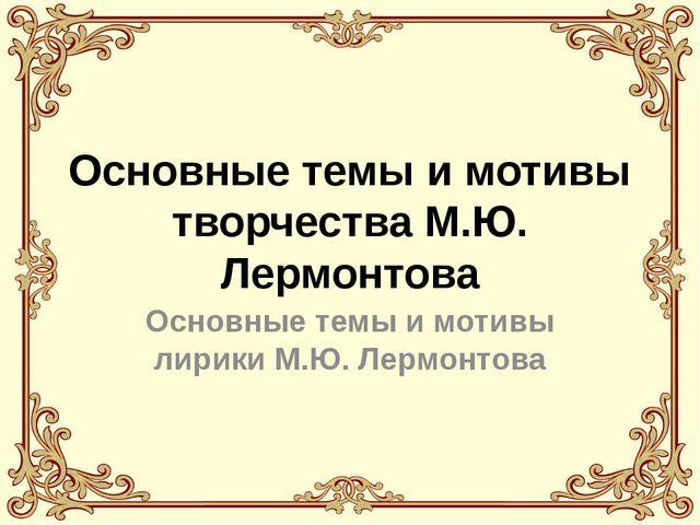 Основные темы и мотивы творчества М.Ю. Лермонтова Основные темы и мотивы лири...