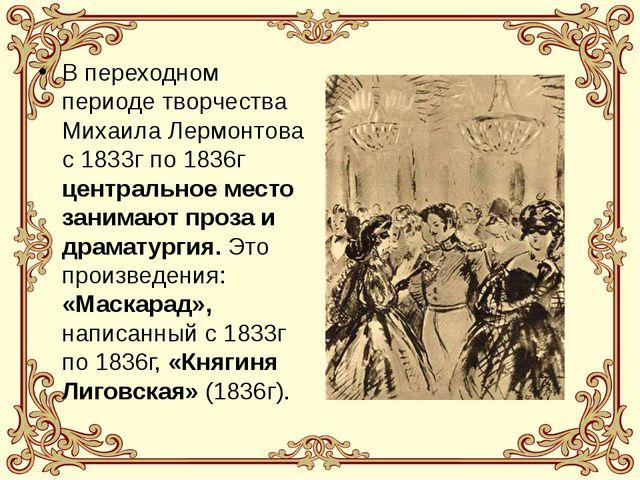 В переходном периоде творчества Михаила Лермонтова с 1833г по 1836г центральн...