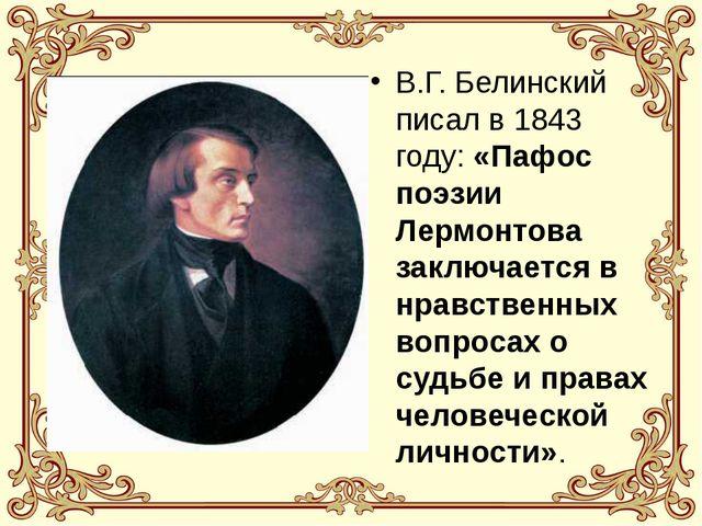В.Г. Белинский писал в 1843 году: «Пафос поэзии Лермонтова заключается в нрав...