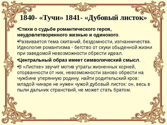 1840- «Тучи» 1841- «Дубовый листок» Стихи о судьбе романтического героя, неу...