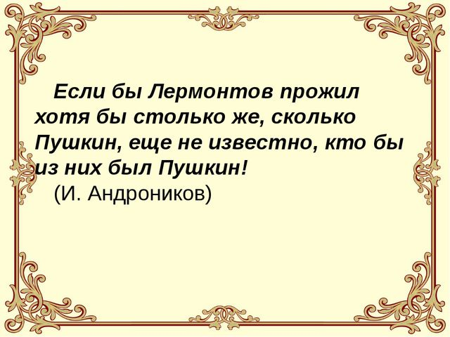 Если бы Лермонтов прожил хотя бы столько же, сколько Пушкин, еще не известно...
