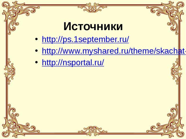 Источники http://ps.1september.ru/ http://www.myshared.ru/theme/skachat-preze...