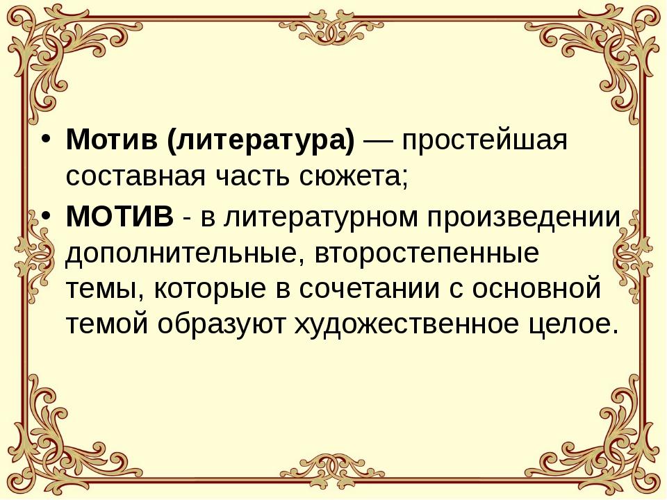 Мотив (литература)— простейшая составная часть сюжета; МОТИВ - в литературно...