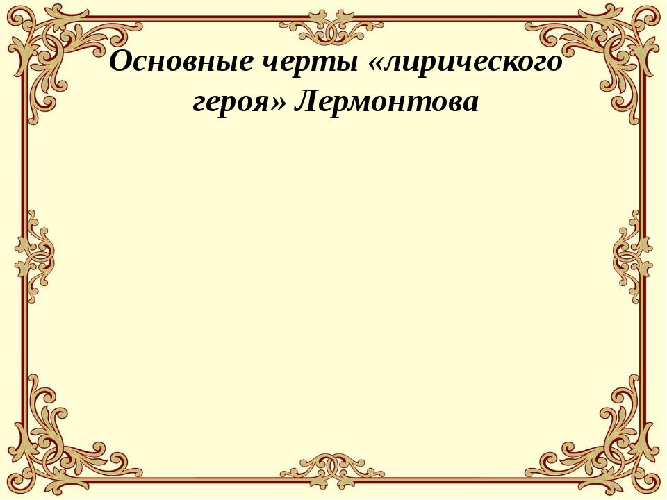 Основные черты «лирического героя» Лермонтова