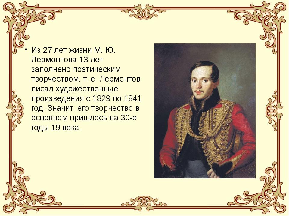 Из 27 лет жизни М. Ю. Лермонтова 13 лет заполнено поэтическим творчеством, т....