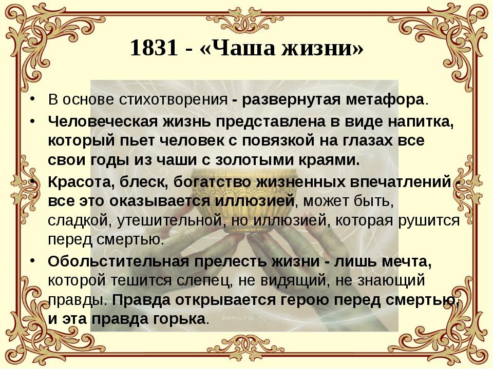 1831 - «Чаша жизни» В основе стихотворения - развернутая метафора. Человеческ...
