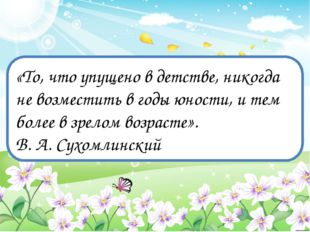 «То, что упущено в детстве, никогда не возместить в годы юности, и тем более