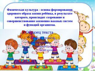 Физическая культура - основа формирования здорового образа жизни ребёнка, в р