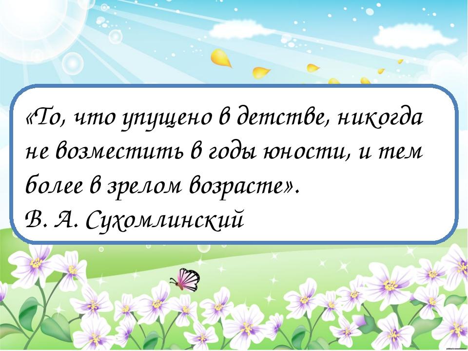 «То, что упущено в детстве, никогда не возместить в годы юности, и тем более...